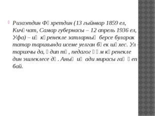 Ризаэтдин Фәхретдин (13 гыйнвар 1859 ел, Кичүчат, Самар губернасы – 12 апрель