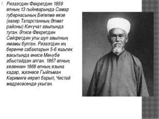 Ризаэтдин Фәхретдин 1859 елның 13 гыйнварында Самар губернасының Бөгелмә өязе