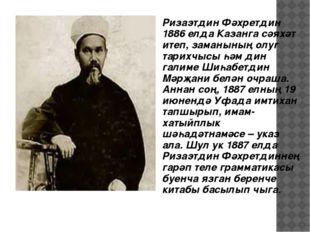 Ризаэтдин Фәхретдин 1886 елда Казанга сәяхәт итеп, заманының олуг тарихчысы һ