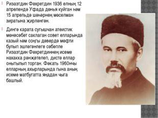 Ризаэтдин Фәхретдин 1936 елның 12 апрелендә Уфада дөнья куйган һәм 15 апрельд