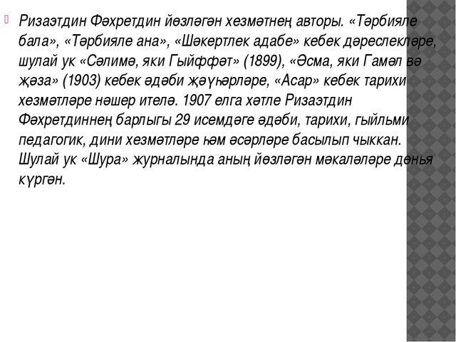 Ризаэтдин Фәхретдин йөзләгән хезмәтнең авторы. «Тәрбияле бала», «Тәрбияле ана...