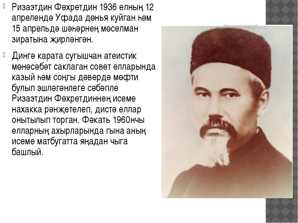 Ризаэтдин Фәхретдин 1936 елның 12 апрелендә Уфада дөнья куйган һәм 15 апрельд...