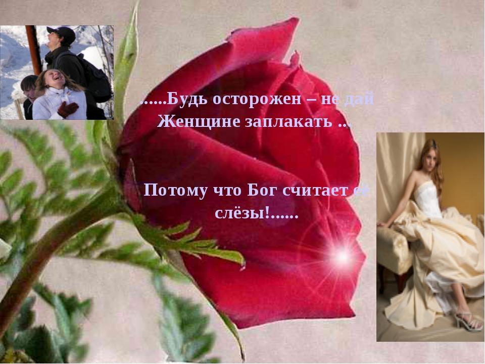 ......Будь осторожен – не дай Женщине заплакать ... Потому что Бог считает её...