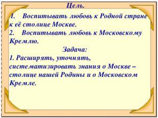 Цель. 1. Воспитывать любовь к Родной стране к её столице Москве. 2.Воспит