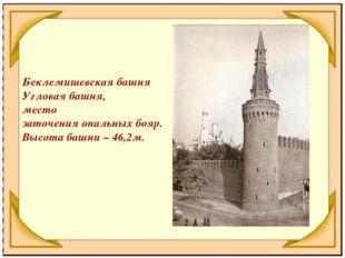 Беклемишевская башня Угловая башня, место заточения опальных бояр. Высота баш