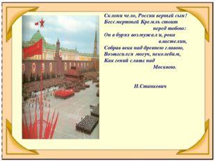 Склони чело, России верный сын! Бессмертный Кремль стоит перед тобою: Он в бу