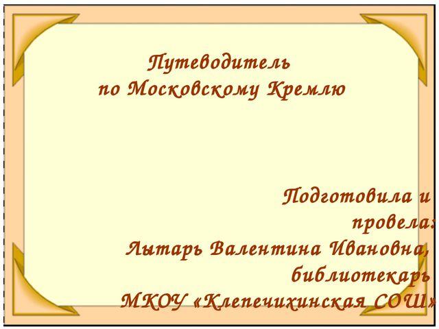 Путеводитель по Московскому Кремлю Подготовила и провела: Лытарь Валентина Ив...