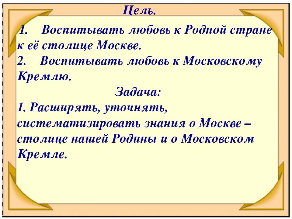 Цель. 1. Воспитывать любовь к Родной стране к её столице Москве. 2.Воспит...