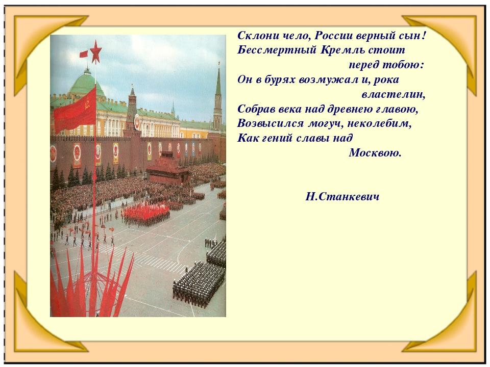 Склони чело, России верный сын! Бессмертный Кремль стоит перед тобою: Он в бу...