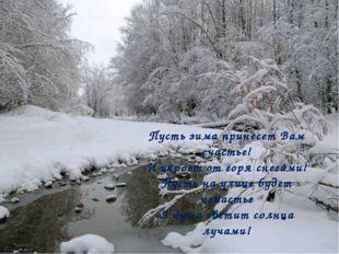 Пусть зима принесет Вам счастье! И укроет от горя снегами! Пусть на улице буд
