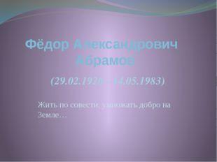 Жить по совести, умножать добро на Земле… Фёдор Александрович Абрамов (29.02.