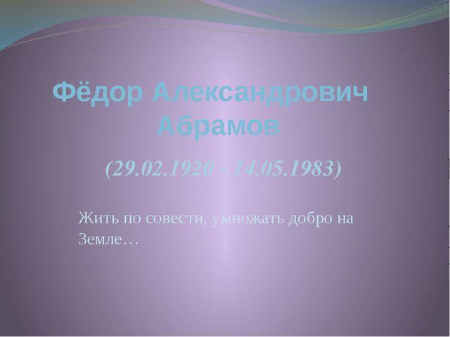 Жить по совести, умножать добро на Земле… Фёдор Александрович Абрамов (29.02....