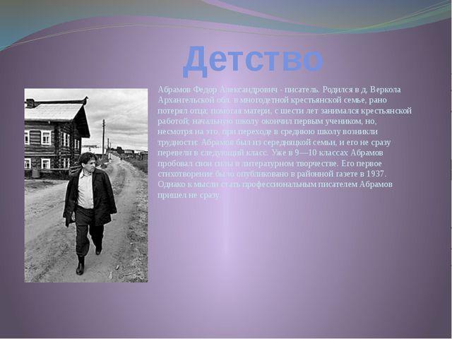 Детство Абрамов Федор Александрович - писатель. Родился в д. Веркола Арханге...
