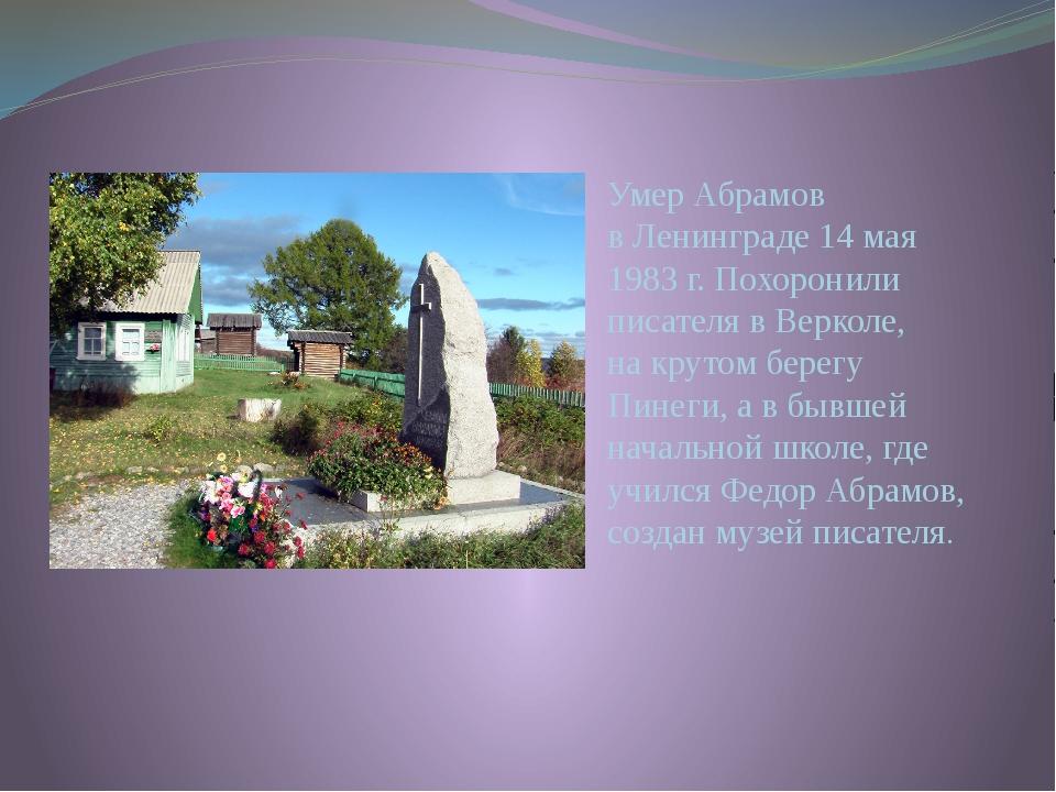 Умер Абрамов вЛенинграде 14мая 1983г. Похоронили писателя вВерколе, накр...