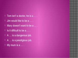 Tom isn't a doctor, he is a … . Jim would like to be a … . Mary doesn't want