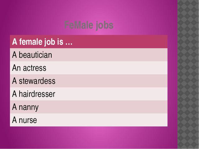 FeMale jobs Afemale job is … A beautician An actress A stewardess A hairdress...