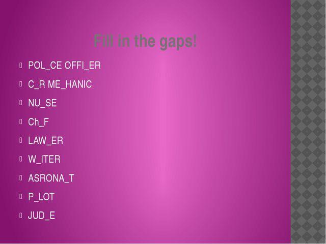 Fill in the gaps! POL_CE OFFI_ER C_R ME_HANIC NU_SE Ch_F LAW_ER W_ITER ASRONA...