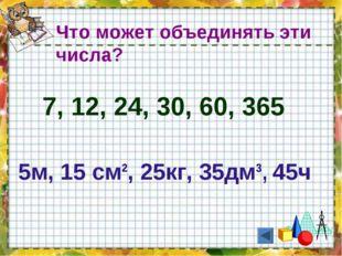 7, 12, 24, 30, 60, 365 Что может объединять эти числа? 5м, 15 см², 25кг, 35дм