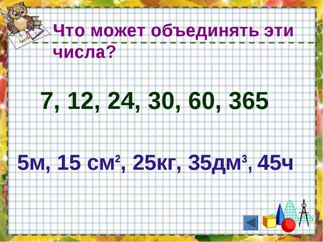 7, 12, 24, 30, 60, 365 Что может объединять эти числа? 5м, 15 см², 25кг, 35дм...
