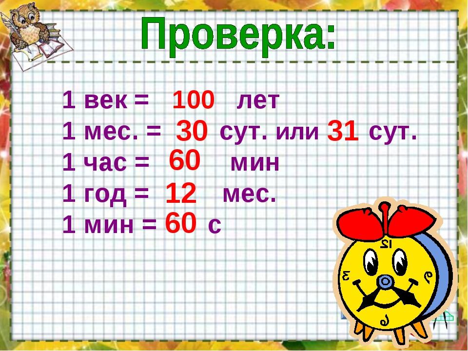 1 век = лет 1 мес. = сут. или сут. 1 час = мин 1 год = мес. 1 мин = с 100 30...