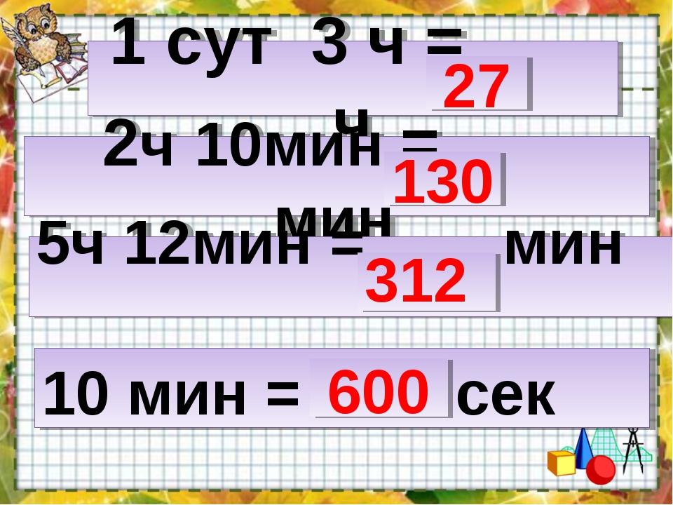 1 сут 3 ч = ч 2ч 10мин = мин 5ч 12мин = мин  10 мин = сек 27 130