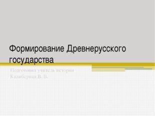 Формирование Древнерусского государства Подготовил учитель истории Калиберная