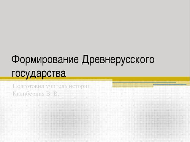 Формирование Древнерусского государства Подготовил учитель истории Калиберная...