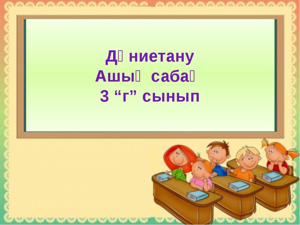 """Дүниетану Ашық сабақ 3 """"г"""" сынып"""