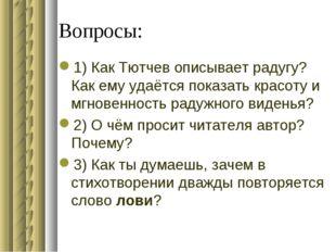 Вопросы: 1) Как Тютчев описывает радугу? Как ему удаётся показать красоту и м