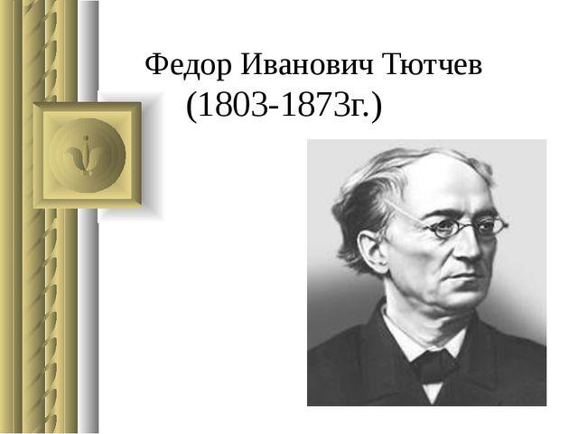 Федор Иванович Тютчев (1803-1873г.)