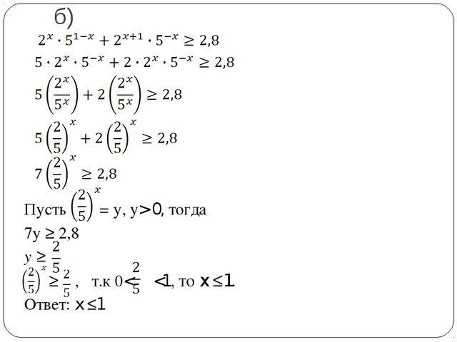 б) Пусть = у, у> 0, тогда 7у ≥ 2,8 у ≥ ≥ , т.к 0<