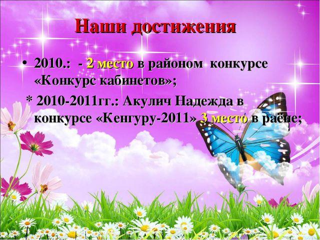 Наши достижения 2010.: - 2 место в районом конкурсе «Конкурс кабинетов»; * 20...