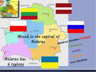 Belarus borders Poland, Lithuania, Latvia, Russia and Ukraine. Minsk is the c