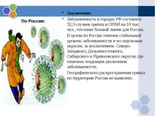 По России: Заключение Заболеваемость в городах РФ составила 52,3 случаев грип