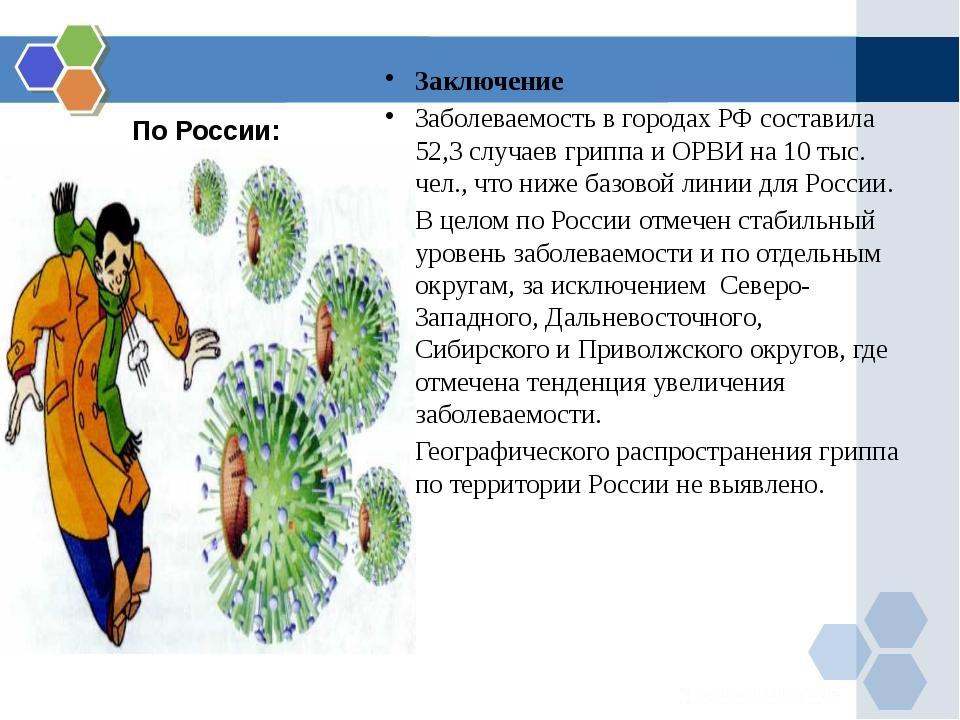 По России: Заключение Заболеваемость в городах РФ составила 52,3 случаев грип...