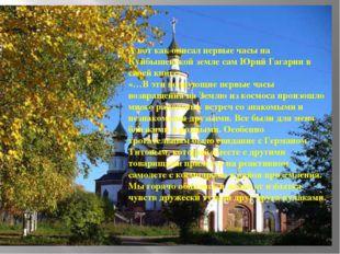А вот как описал первые часы на Куйбышевской земле сам Юрий Гагарин в своей