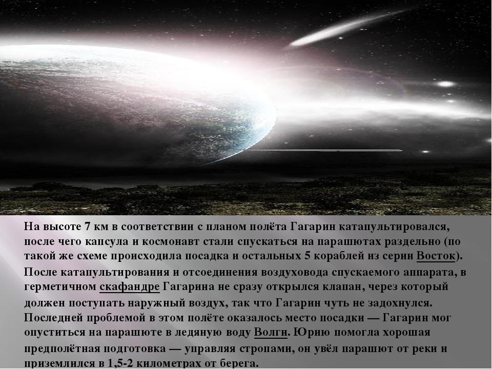 На высоте 7км в соответствии с планом полёта Гагарин катапультировался, пос...