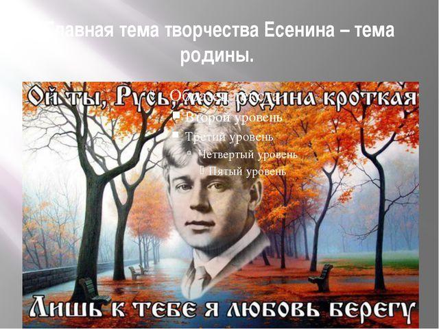 Главная тема творчества Есенина – тема родины.