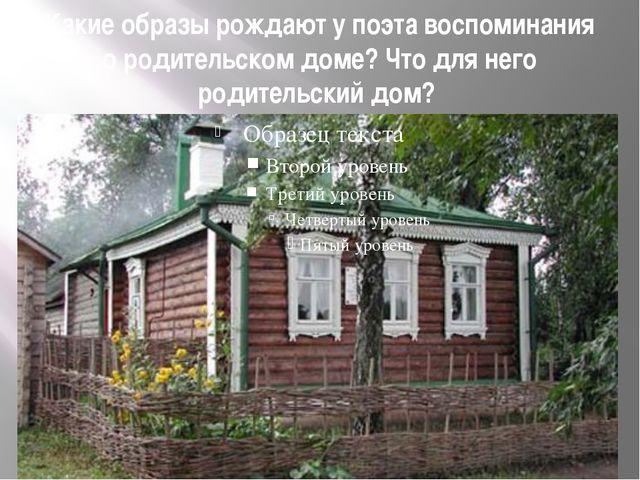 Какие образы рождают у поэта воспоминания о родительском доме? Что для него р...