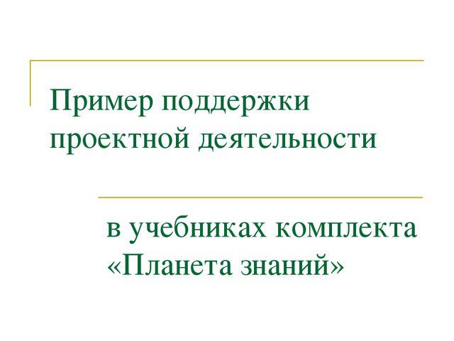 Пример поддержки проектной деятельности в учебниках комплекта «Планета знаний»
