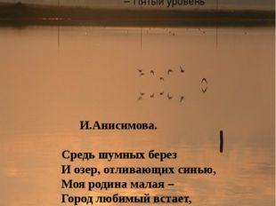 И.Анисимова. Средь шумных берез И озер, отливающих синью, Моя родина малая –