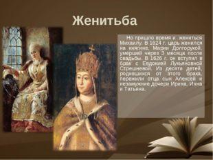 Но пришло время и жениться Михаилу. В 1624 г. царь женился на княгине, Марии