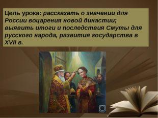 Цель урока: рассказать о значении для России воцарения новой династии; выявит