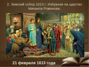2. Земский собор 1613 г. Избрание на царство Михаила Романова. 21 февраля 161
