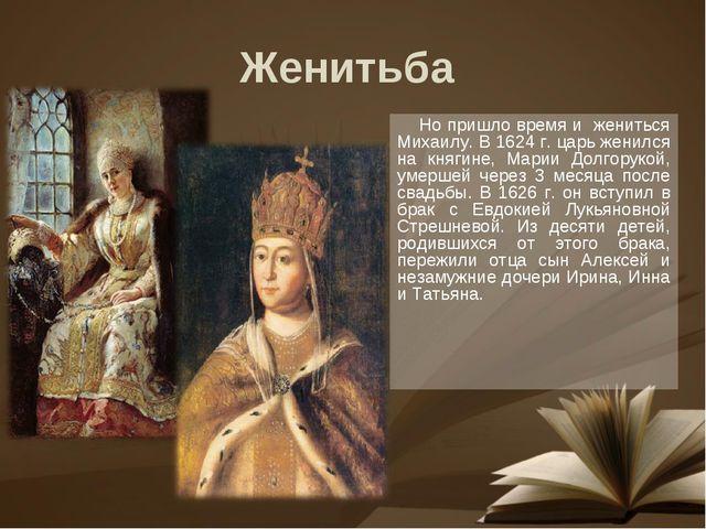Но пришло время и жениться Михаилу. В 1624 г. царь женился на княгине, Марии...
