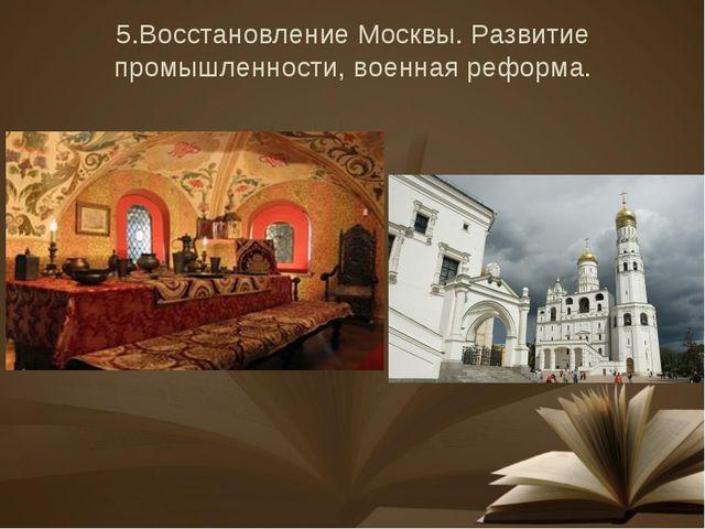 5.Восстановление Москвы. Развитие промышленности, военная реформа.