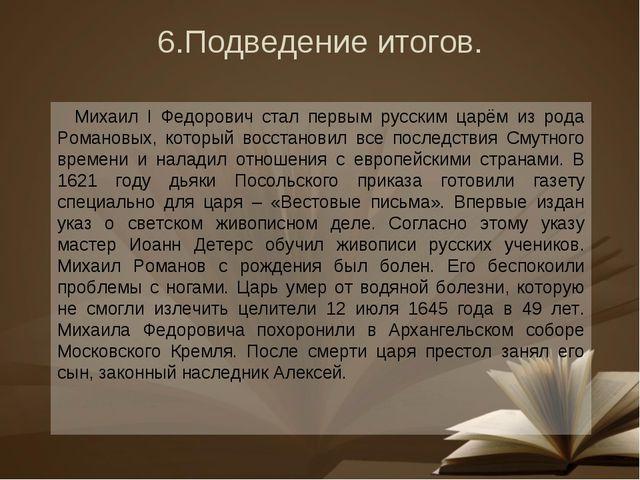 6.Подведение итогов. Михаил I Федорович стал первым русским царём из рода Ром...