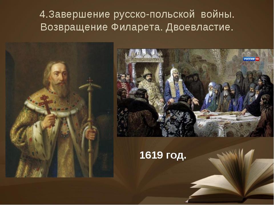 4.Завершение русско-польской войны. Возвращение Филарета. Двоевластие. 1619 г...
