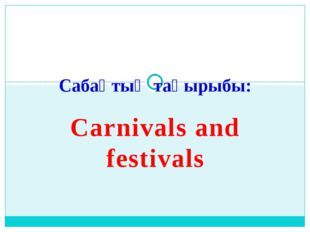 Carnivals and festivals Сабақтың тақырыбы: