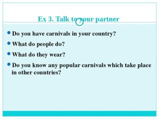 Ex 3. Talk to your partner Do you have carnivals in your country? What do peo